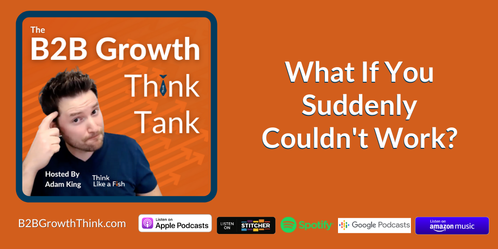 B2B Growth Think Tank - Adam King - What If You Suddenly Couldn't Work